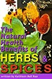 The Natural Health Benefits of Herbs and Spices: What Herbs and Spices Can Do for Your Health, and How to Work Herbs and Spices into your Everyday Diet