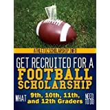 What 9th, 10th, 11th & 12th Graders Need To Do Get Recruited For A Football Scholarship: Athletic Scholarship Info (Football Recruit Book 5) ~ Lynn West