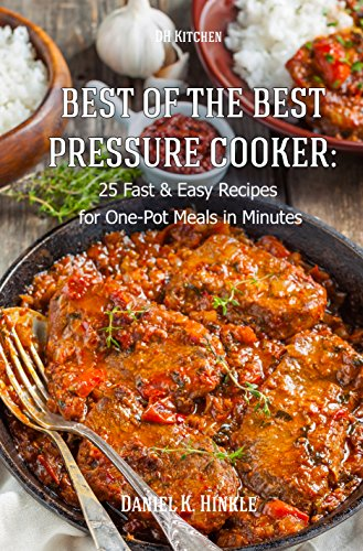 Best Of The Best Pressure Cooker: 25 Fast & Easy Recipes for One-Pot Meals in Minutes (DH Kitchen Book 18) by Daniel Hinkle, Marvin Delgado, Ralph Replogle