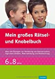Mein großes Rätsel- und Knobelbuch 6-8 Jahre, Spielerische Übungen: Förderung von Konzentration, logischem Denken, Wahrnehmung, Beobachtung