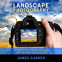 Photography: Landscape Photography: 10 Essential Tips to Take Your Landscape Photography to The Next Level (       UNABRIDGED) by James Carren Narrated by John Edmondson