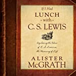 If I Had Lunch with C. S. Lewis: Exploring the Ideas of C. S. Lewis on the Meaning of Life | Alister McGrath