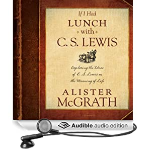 If I Had Lunch with C. S. Lewis: Exploring the Ideas of C. S. Lewis on the Meaning of Life (Unabridged)