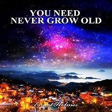 You Need Never Grow Old | Livre audio Auteur(s) : Ernest Holmes Narrateur(s) : Kane Prestenback