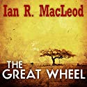 The Great Wheel Audiobook by Ian R. MacLeod Narrated by Colin Mace