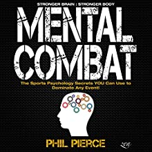 Mental Combat: The Sports Psychology Secrets You Can Use to Dominate Any Event! Audiobook by Phil Pierce Narrated by Jay Prichard