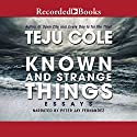 Known and Strange Things: Essays Audiobook by Teju Cole Narrated by Peter Jay Fernandez