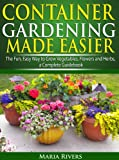 Container Gardening Made Easier: The Fun, Easy Way to Grow Vegetables, Flowers and Herbs: a Complete Guidebook