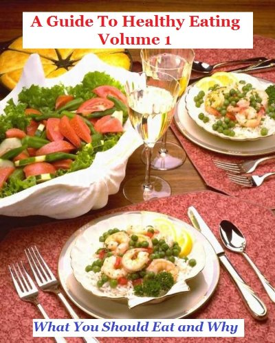 A Guide To Healthy Eating Volume 1:What You Should Eat and Why