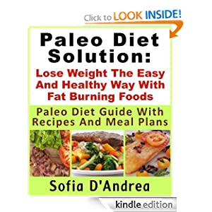 Paleo Diet Solution : Lose Weight The Easy And Healthy Way With Fat Burning Foods Paleo Diet Guide With Recipes And Meal Plans