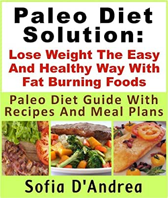 Paleo Diet Solution : Lose Weight The Easy And Healthy Way