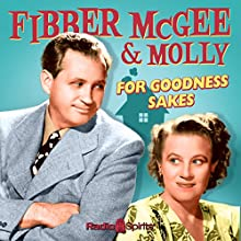 Fibber McGee and Molly: For Goodness Sakes  by Don Quinn, Phil Leslie Narrated by Jim Jordan, Marian Jordan, Arthur Q. Bryan, Bill Thompson