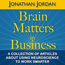 Brain Matters in Business: A Collection of Articles About Using Neuroscience to Work Smarter (       UNABRIDGED) by Jonathan Jordan Narrated by Dave Wright