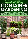 Container Gardening: The Beginners Guide to Planting a Vegetable & Herb Garden without a Backyard (Quick and Easy Series)
