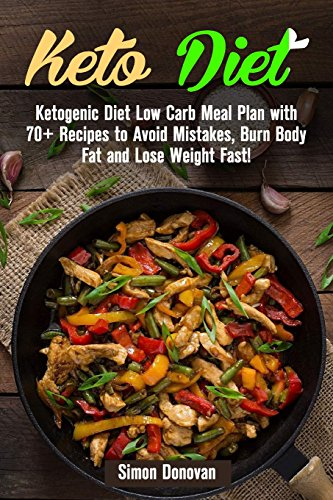 Keto Diet: Ketogenic Diet Low Carb Meal Plan with 70+ Recipes to Avoid Mistakes, Burn Body Fat and Lose Weight Fast! (Keto Diet Mistakes, Keto Diet ... Ketosis, Keto Clarity, Get Fit) (Volume 3)