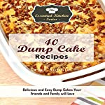40 Dump Cake Recipes: Delicious and Easy Dump Cakes Your Friends and Family Will Love (The Essential Kitchen Series Book 104) | Sarah Sophia