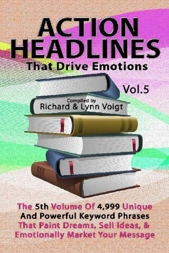 Action Headlines That Drive Emotions - Volume 5: The 5Th Volume Of 4,999 Unique Powerful Keyword Phrases That Paint Dreams, Sell Ideas, And Market Your Message