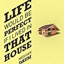 Life Would Be Perfect If I Lived in That House Audiobook by Meghan Daum Narrated by Meghan Daum