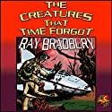 The Creatures That Time Forgot (       UNABRIDGED) by Ray Bradbury Narrated by William Coon