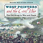 West Pointers and the Civil War: The Old Army in War and Peace | Wayne Wei-siang Hsieh