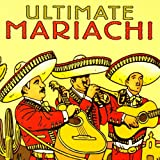 The Ultimate Collection of Authentic Mariachi Music