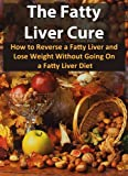 The Fatty Liver Cure: How To Reverse A Fatty Liver And Lose Weight Without Going On A Fatty Liver Diet (Nutrition, Fatty Liver Disease, Fatty Liver, Liver Cleanse, Healthy Living)