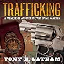 Trafficking: A Memoir of an Undercover Game Warden (       UNABRIDGED) by Tony H. Latham Narrated by Brian McKiernan