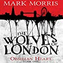 The Wolves of London: Obsidian Heart, Book 1 (       UNABRIDGED) by Mark Morris Narrated by Ben Onwukwe