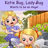 Katie Bug, Lady Bug: Wants to be an Angel - A funny, rhyming bedtime story about being a good person - Ages 3-5
