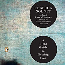 A Field Guide to Getting Lost (       UNABRIDGED) by Rebecca Solnit Narrated by Rebecca Soler
