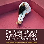 The Broken Heart Survival Guide After a Breakup: Stop Feeling Rejected and Start Feeling Great! | Ashley Merlyn