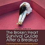 The Broken Heart Survival Guide After a Breakup: Stop Feeling Rejected and Start Feeling Great! | Ashley Merlyn