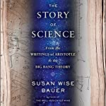 The Story of Science: From the Writings of Aristotle to the Big Bang Theory | Susan Wise Bauer