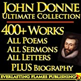 JOHN DONNE COMPLETE WORKS ULTIMATE COLLECTION - All Poems, Love Poetry, Holy Sonnets, Devotions, Meditations, English Poems, Sermons PLUS BIOGRAPHIES and ANNOTATIONS [Annotated]