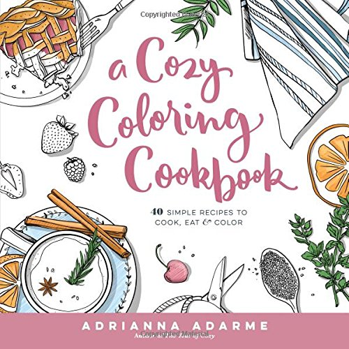 A Cozy Coloring Cookbook: 40 Simple Recipes to Cook, Eat & Color by Adrianna Adarme