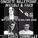 Concrete, Bulletproof, Invisible and Fried: My Life as a Revolting Cock (       UNABRIDGED) by Chris Connelly Narrated by Chris Connelly