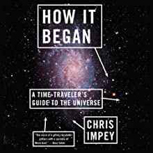How It Began: A Time-Traveler's Guide to the Universe Audiobook by Chris Impey Narrated by Andy Caploe