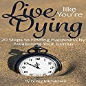 Live Like You're Dying: 20 Steps to Finding Happiness by Awakening Your Genius Audiobook by Gregg Michaelsen Narrated by RJ Walker