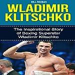 Wladimir Klitschko: The Inspirational Story of Boxing Superstar Wladimir Klitschko | Bill Redban