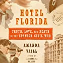 Hotel Florida: Truth, Love and Death in the Spanish Civil War (       UNABRIDGED) by Amanda Vaill Narrated by Christopher Kipiniak