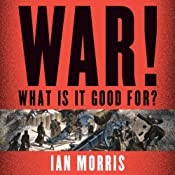 War! What Is It Good For?: Conflict and the Progress of Civilization from Primates to Robots | [Ian Morris]
