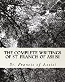 St. Francis of Assisi The Complete Writings of St. Francis of Assisi: with Biography