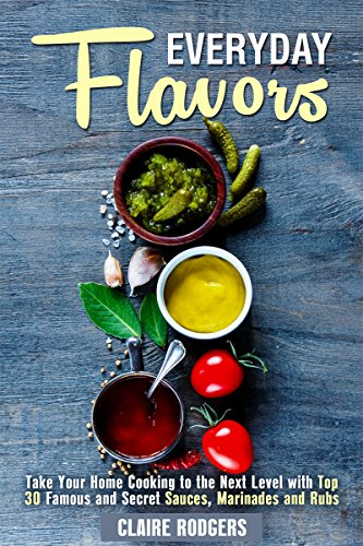Everyday Flavors: Take Your Home Cooking to the Next Level with Top 30 Famous and Secret Sauces, Marinades and Rubs (Sauces & Spices Book 1) by Claire Rodgers