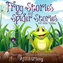 Frog Stories and Spider Stories for Kids Today: Fun-to-Read Frog and Spider Stories That Teach Kids (       UNABRIDGED) by Anna Gracey Narrated by Eileen Rizzo, Eye Hear Voices