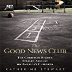 The Good News Club: The Christian Right's Stealth Assault on America's Children | Katherine Stewart