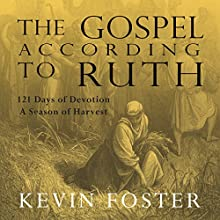 The Gospel According to Ruth: A Season of Harvest 121 Days of Devotions (       UNABRIDGED) by Kevin Foster Narrated by Karyn O'Bryant