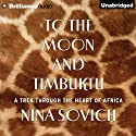 To the Moon and Timbuktu: A Trek Through the Heart of Africa (       UNABRIDGED) by Nina Sovich Narrated by Amy McFadden