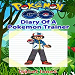 Pokemon Go: Diary of a Pokemon Trainer: Unofficial Pokemon Book | Isabel Jones