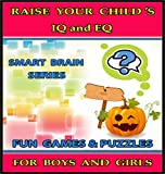 Raise Your Childs IQ & EQ : Fun Brain Games & Cool Puzzles. - Childrens books for Boys & Girls 3 - 8 Years Old. (ILLUSTRATED): Raise Your Childs IQ and EQ (Smart Brain Series Book 4)