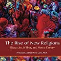 The Rise of New Religions: Nietzsche, Wilber, and Meme Theory Audiobook by Andrea Diem-Lane Narrated by Francie Wyck